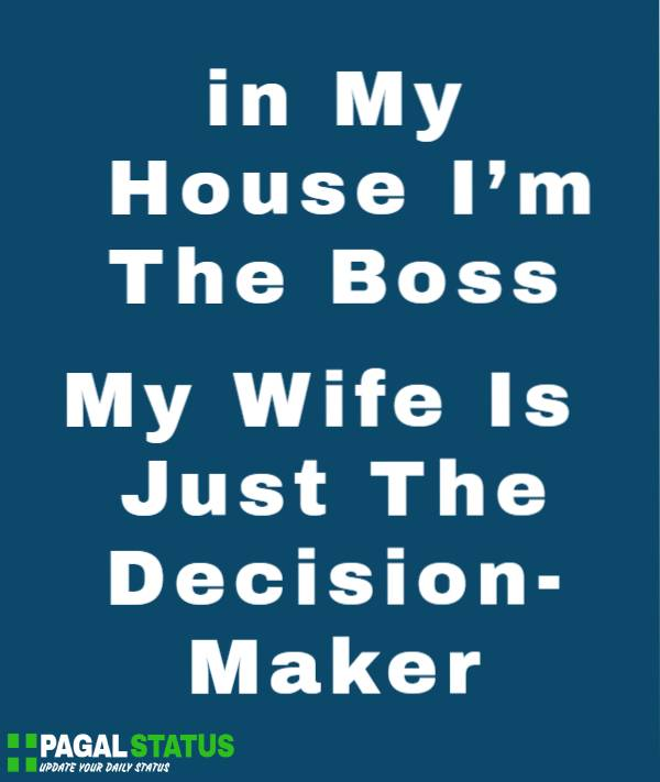in My House I'm The Boss, My Wife Is Just The Decision-maker.